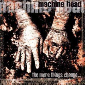 MACHINE HEAD - THE MORE THING CHANGE